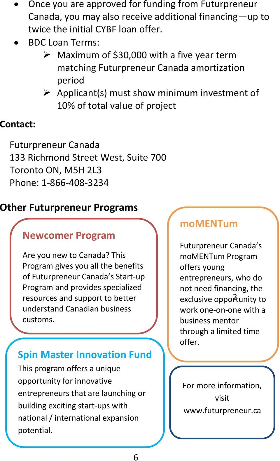 Futurpreneur Canada 133 Richmond Street West, Suite 700 Toronto ON, M5H 2L3 Phone: 1-866-408-3234 Other Futurpreneur Programs Newcomer Program Are you new to Canada?