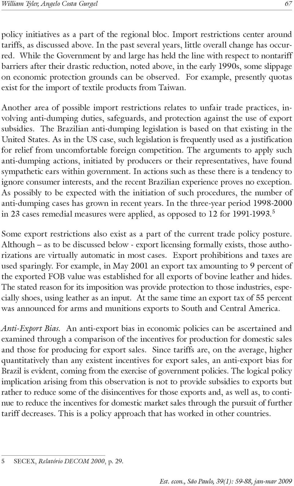 While the Government by and large has held the line with respect to nontariff barriers after their drastic reduction, noted above, in the early 1990s, some slippage on economic protection grounds can