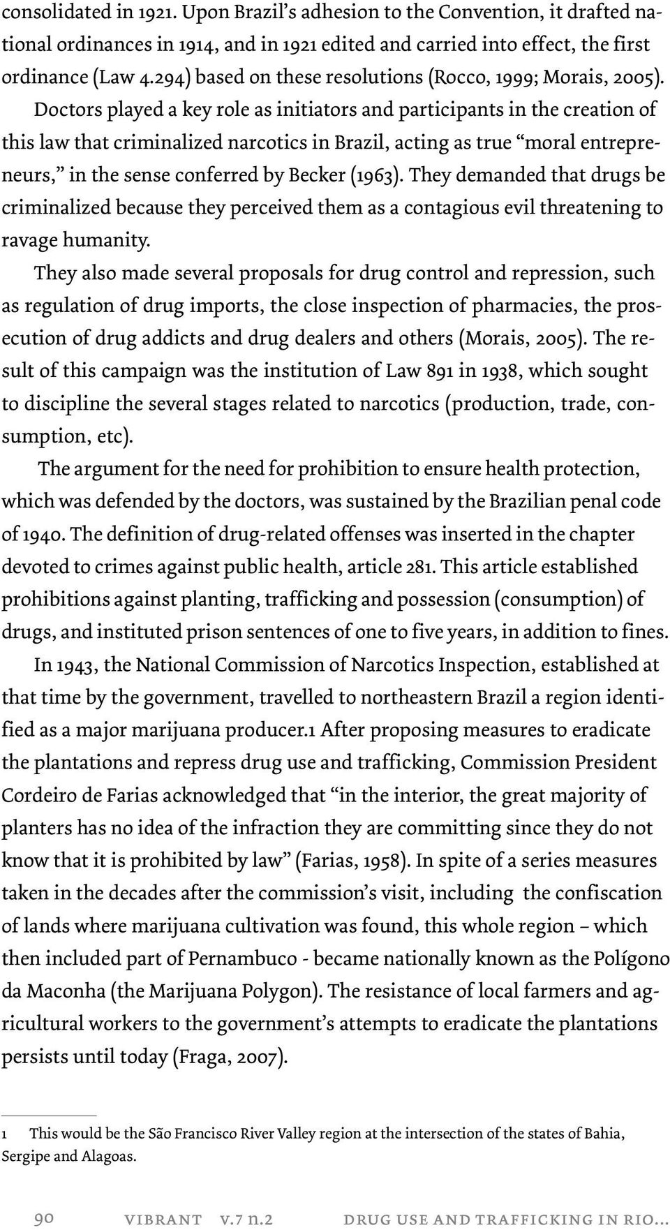 Doctors played a key role as initiators and participants in the creation of this law that criminalized narcotics in Brazil, acting as true moral entrepreneurs, in the sense conferred by Becker (1963).