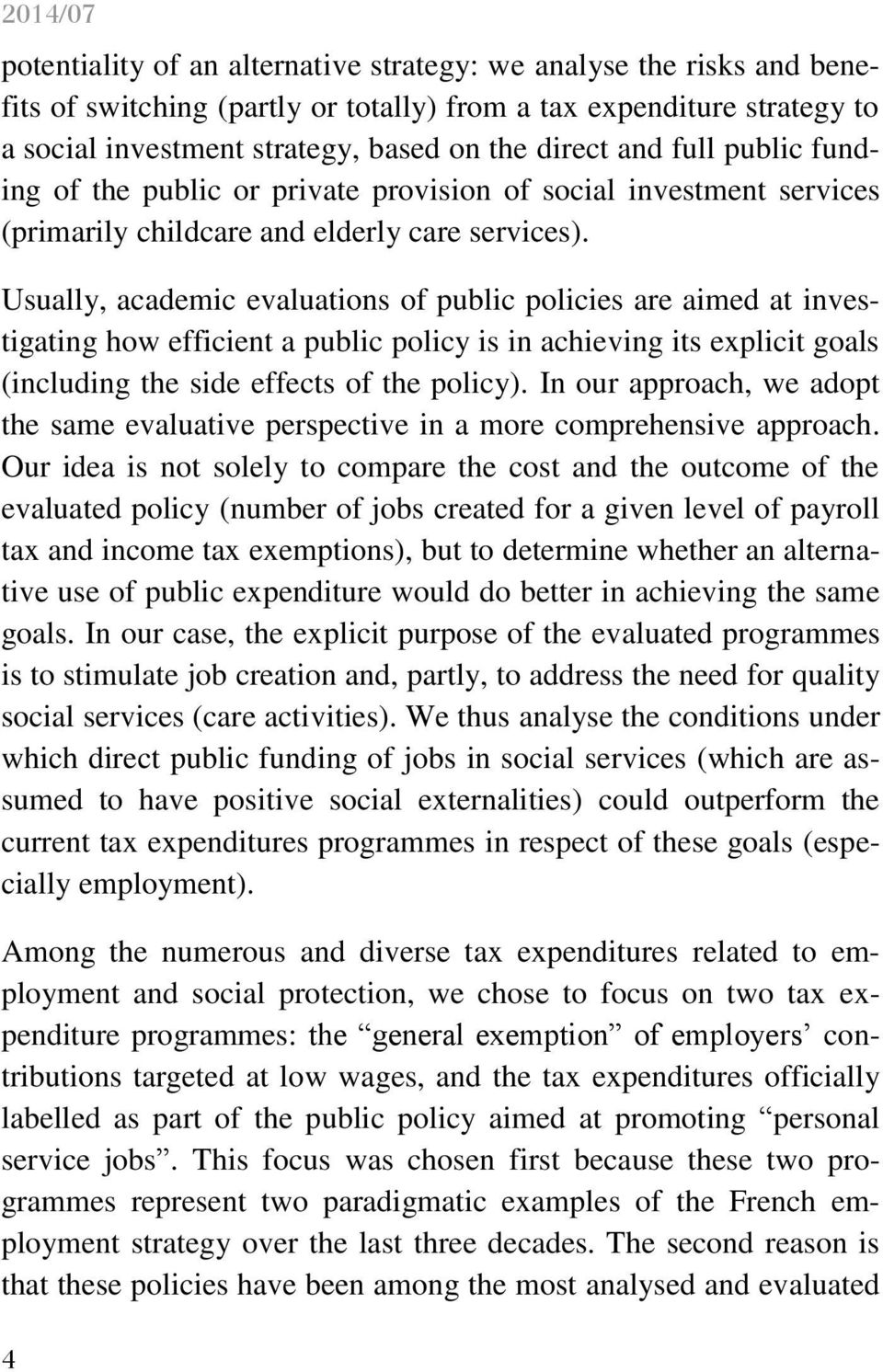 Usually, academic evaluations of public policies are aimed at investigating how efficient a public policy is in achieving its explicit goals (including the side effects of the policy).