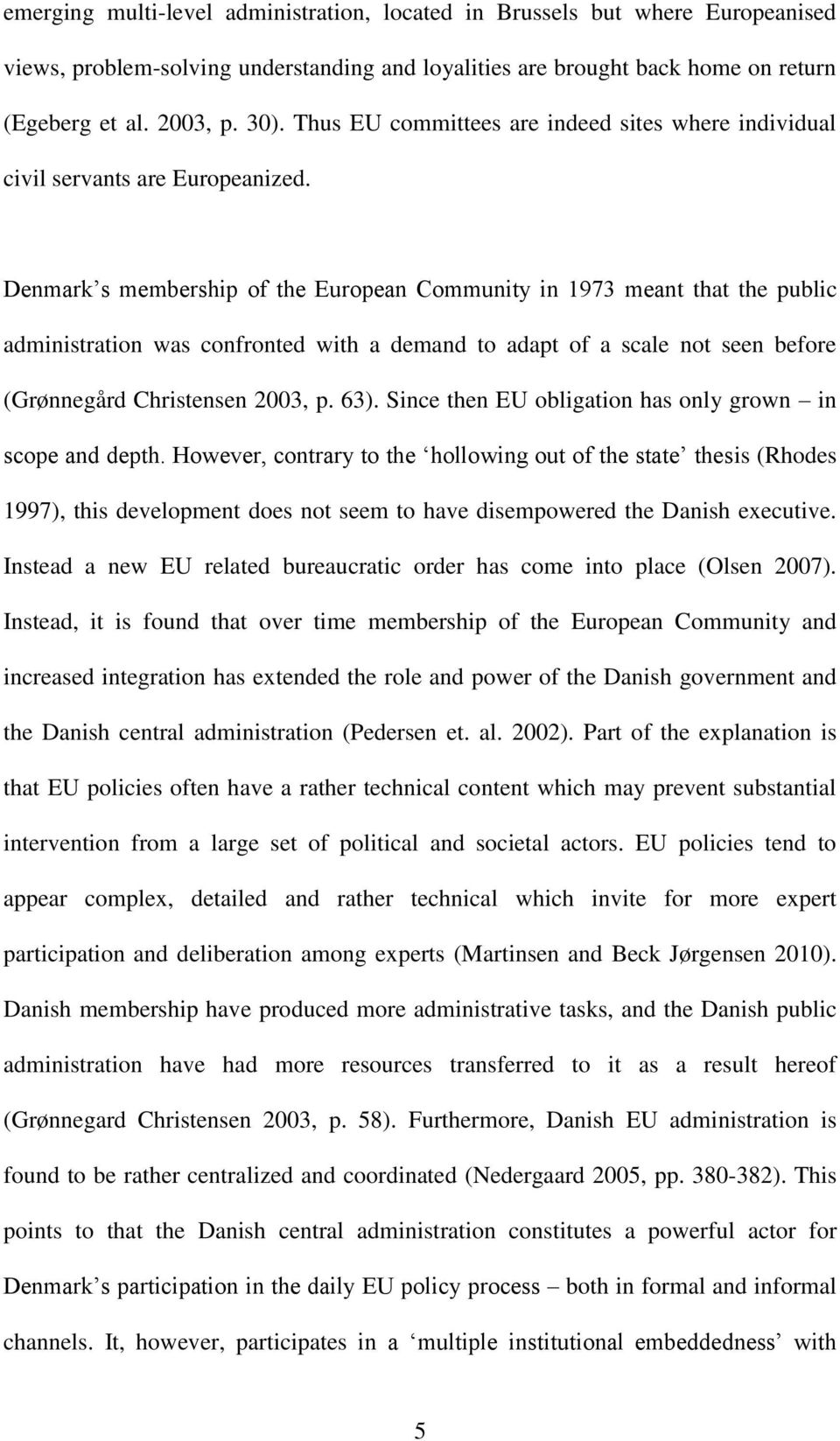 Denmark s membership of the European Community in 1973 meant that the public administration was confronted with a demand to adapt of a scale not seen before (Grønnegård Christensen 2003, p. 63).