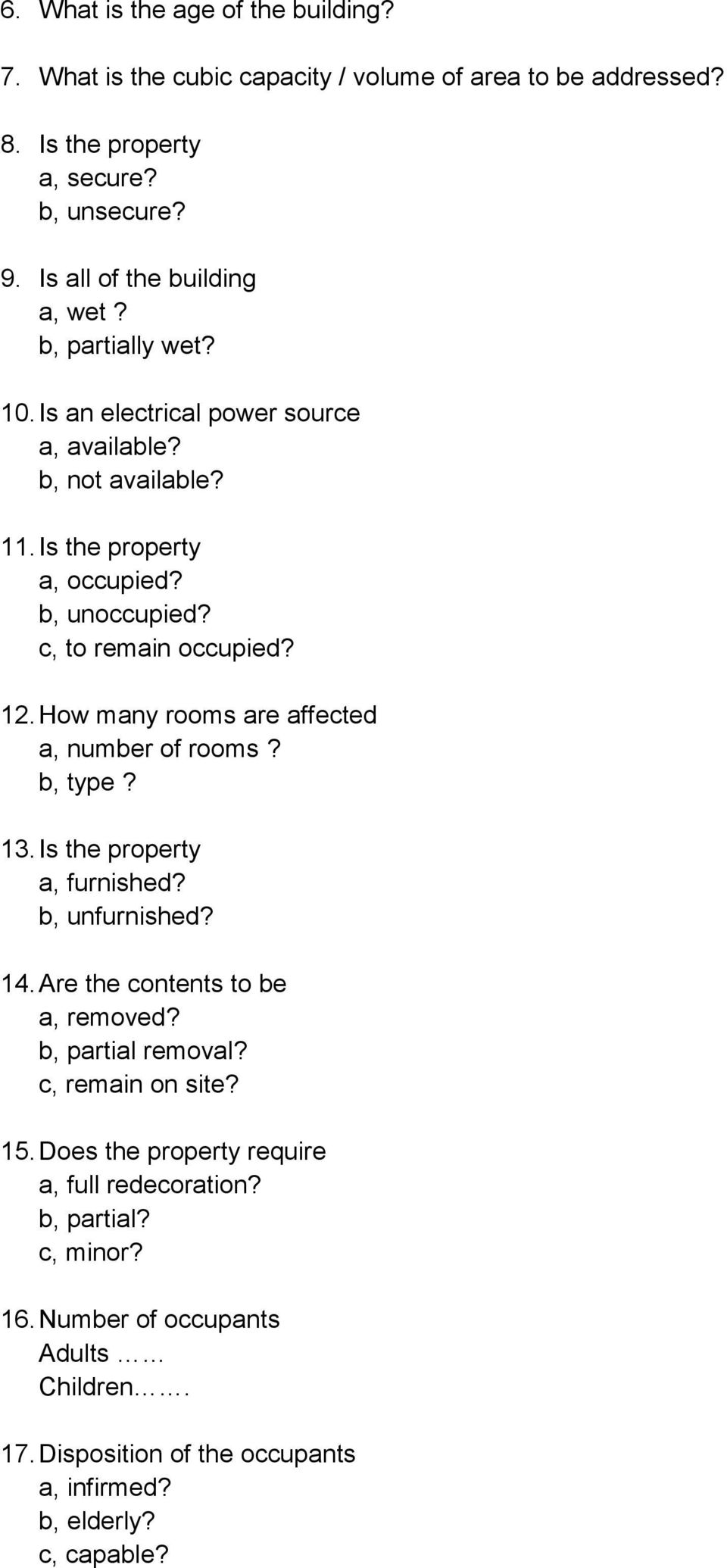 How many rooms are affected a, number of rooms? b, type? 13. Is the property a, furnished? b, unfurnished? 14. Are the contents to be a, removed? b, partial removal?