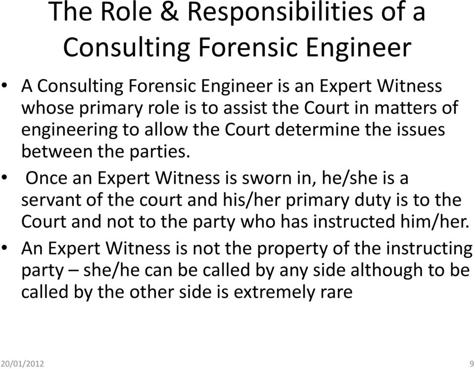 Once an Expert Witness is sworn in, he/she is a servant of the court and his/her primary duty is to the Court and not to the party who has