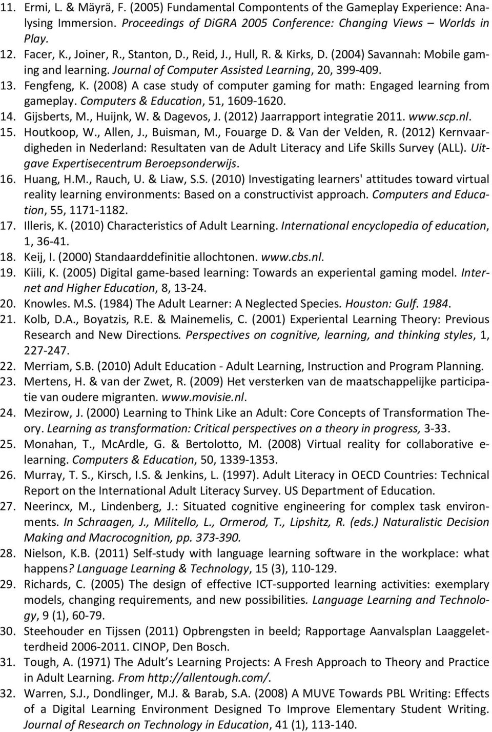 (2008) A case study of computer gaming for math: Engaged learning from gameplay. Computers & Education, 51, 1609-1620. 14. Gijsberts, M., Huijnk, W. & Dagevos, J. (2012) Jaarrapport integratie 2011.