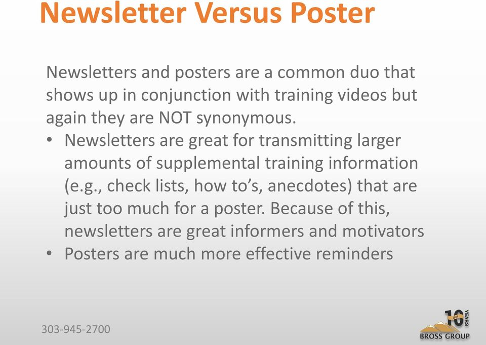 Newsletters are great for transmitting larger amounts of supplemental training information (e.g., check lists, how to s, anecdotes) that are just too much for a poster.