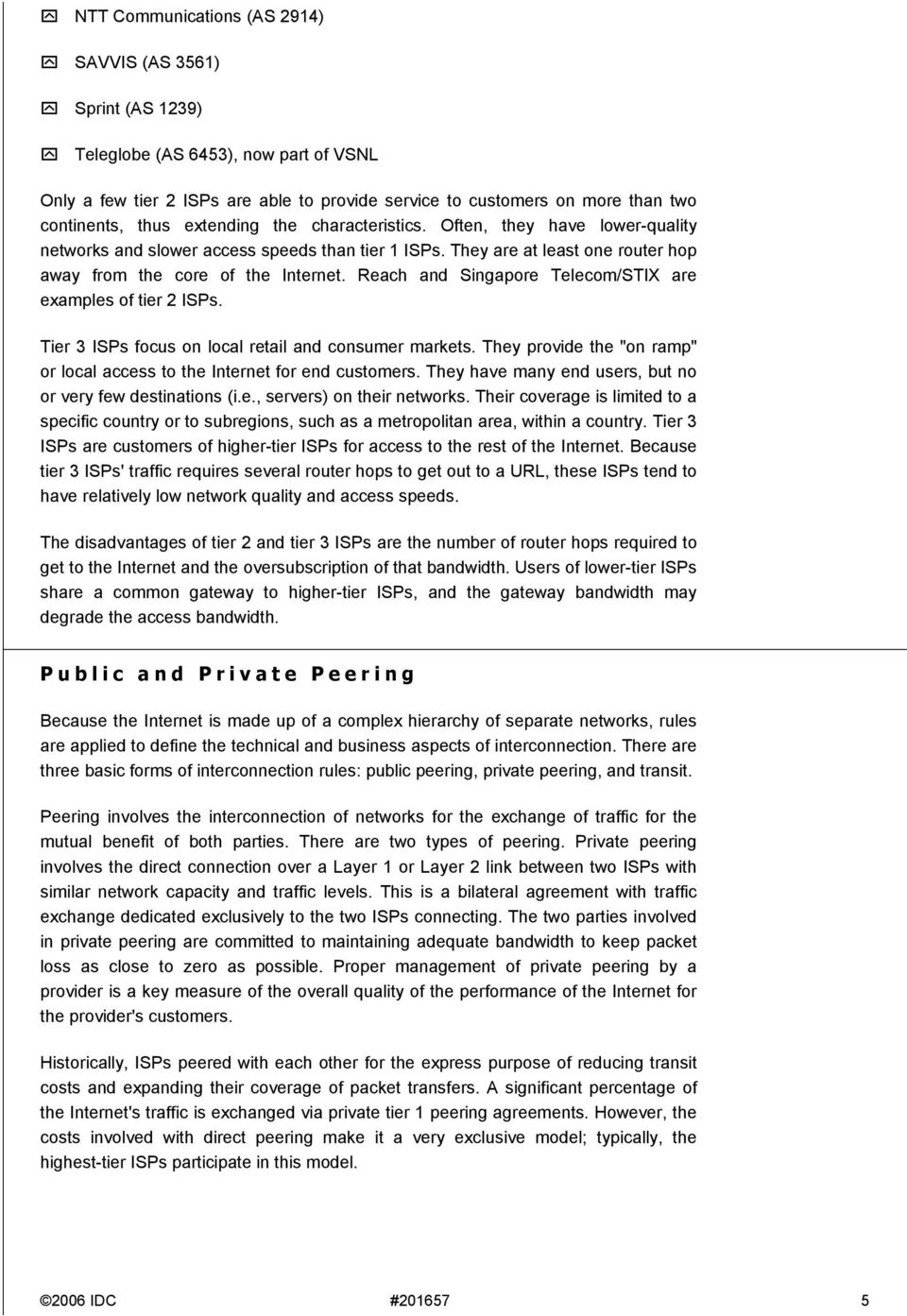Often, they have lower-quality networks and slower access speeds than tier 1 s. They are at least one router hop away from the core of the Internet.