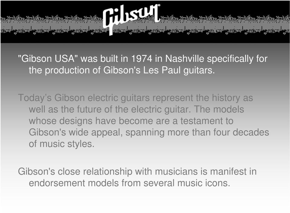 The models whose designs have become are a testament to Gibson's wide appeal, spanning more than four
