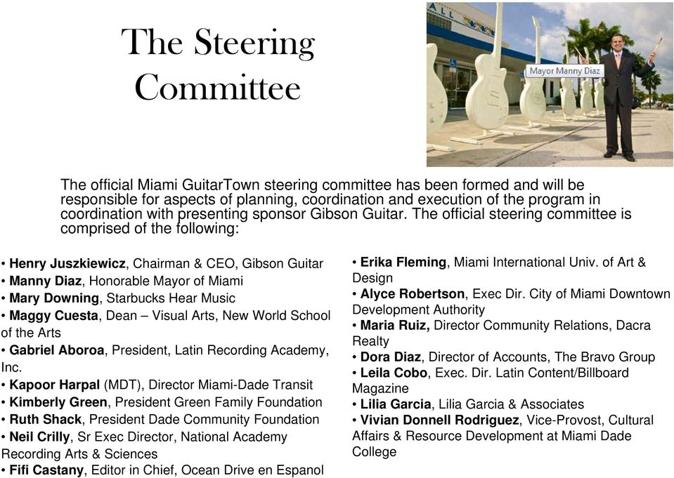The official steering committee is comprised of the following: Henry Juszkiewicz, Chairman & CEO, Gibson Guitar Manny Diaz, Honorable Mayor of Miami Mary Downing, Starbucks Hear Music Maggy Cuesta,