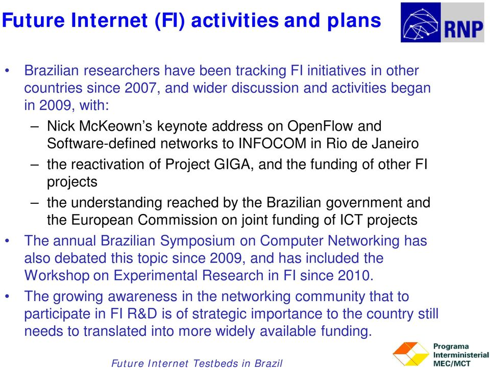 Brazilian government and the European Commission on joint funding of ICT projects The annual Brazilian Symposium on Computer Networking has also debated this topic since 2009, and has included the