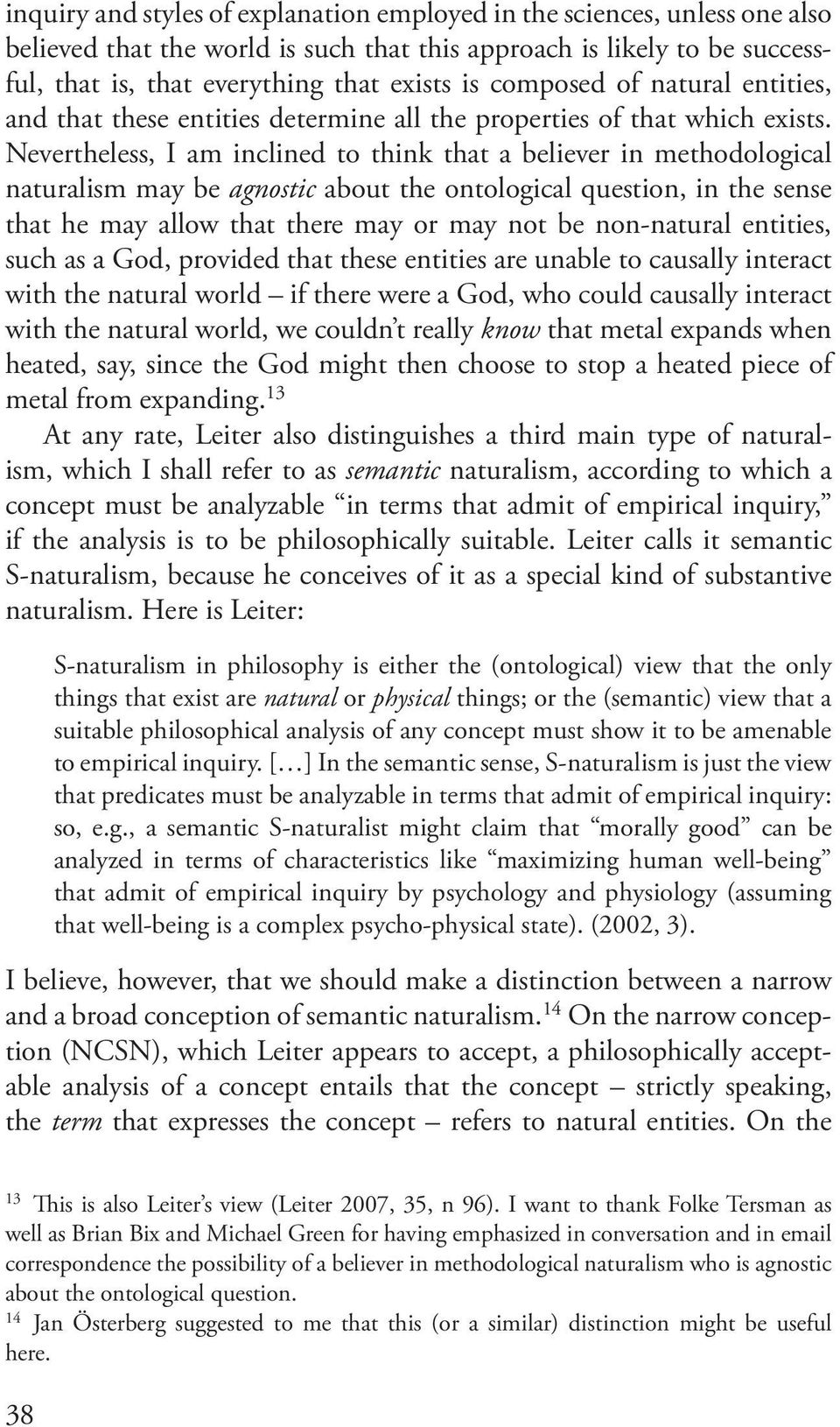 Nevertheless, I am inclined to think that a believer in methodological naturalism may be agnostic about the ontological question, in the sense that he may allow that there may or may not be