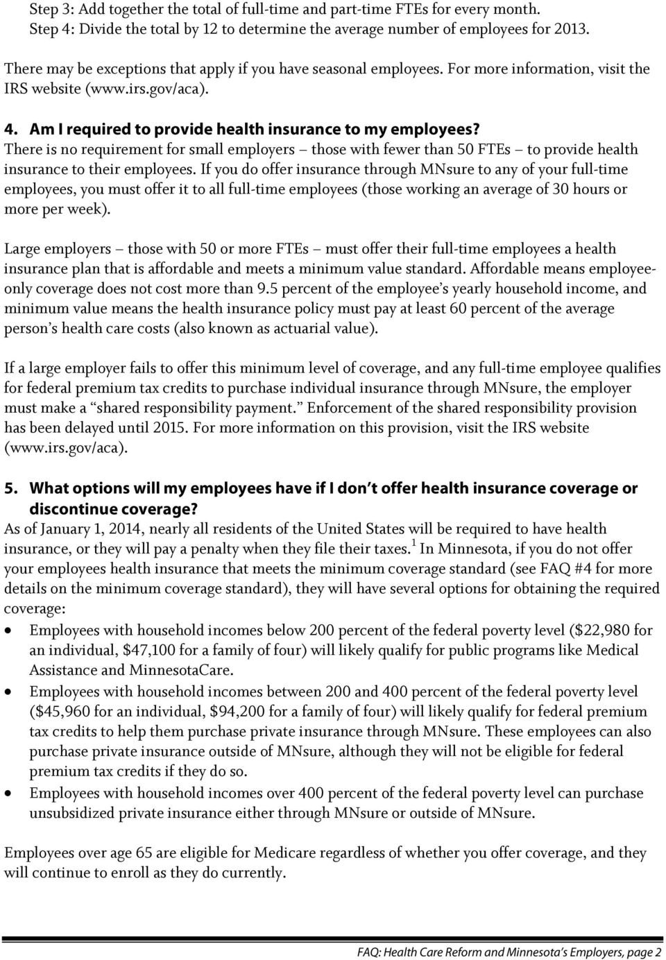 There is no requirement for small employers those with fewer than 50 FTEs to provide health insurance to their employees.