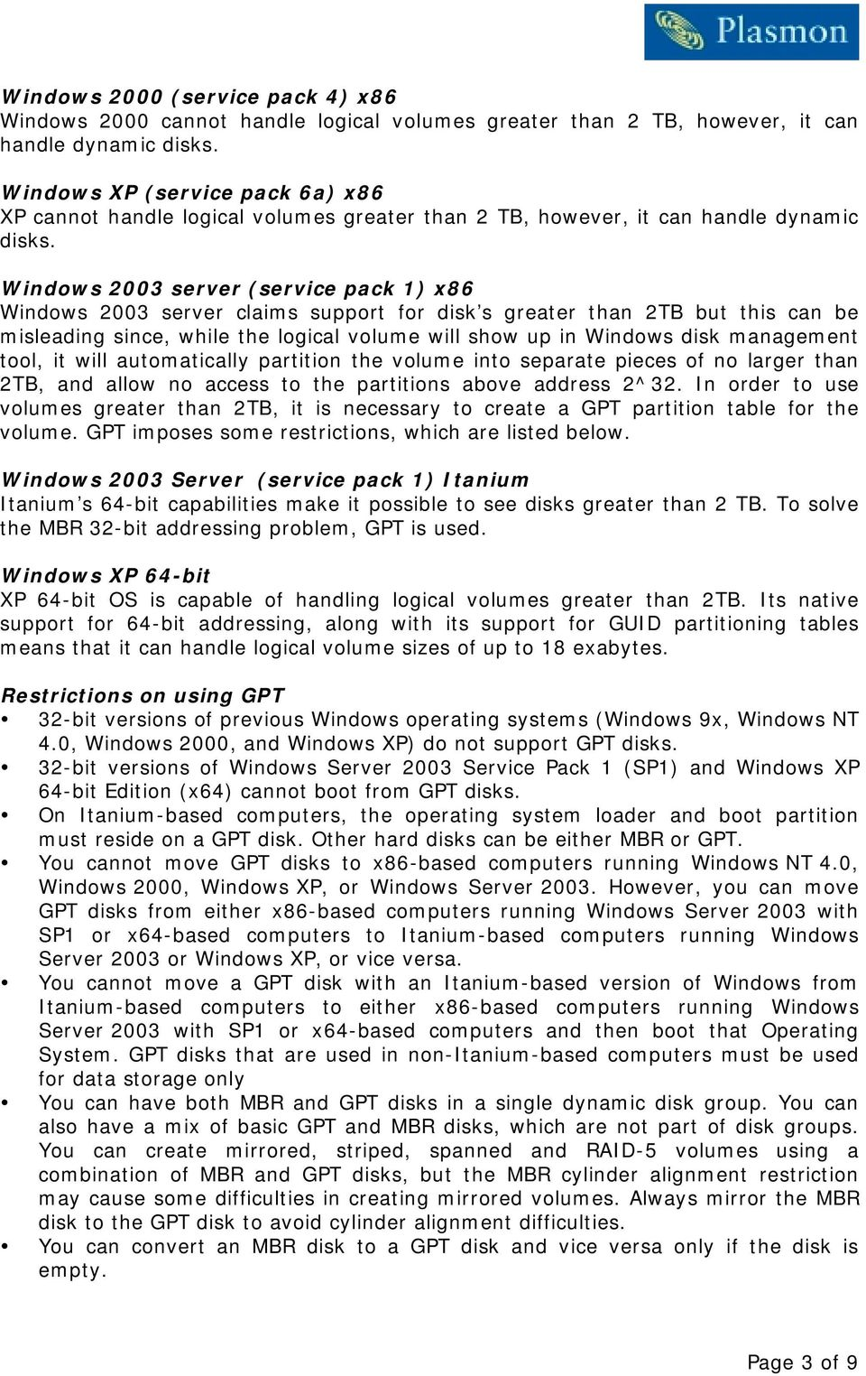 Windows 2003 server (service pack 1) x86 Windows 2003 server claims support for disk s greater than 2TB but this can be misleading since, while the logical volume will show up in Windows disk