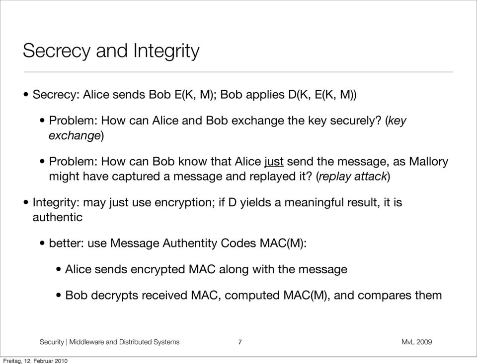 (replay attack) Integrity: may just use encryption; if D yields a meaningful result, it is authentic better: use Message Authentity Codes