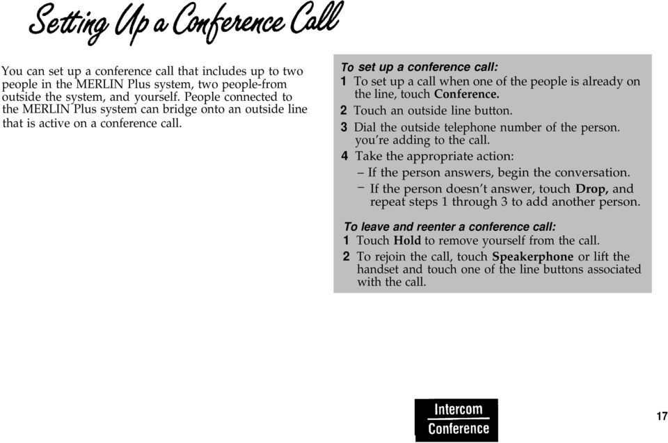 To set up a conference call: 1 To set up a call when one of the people is already on the line, touch Conference. 2 Touch an outside line button. 3 Dial the outside telephone number of the person.