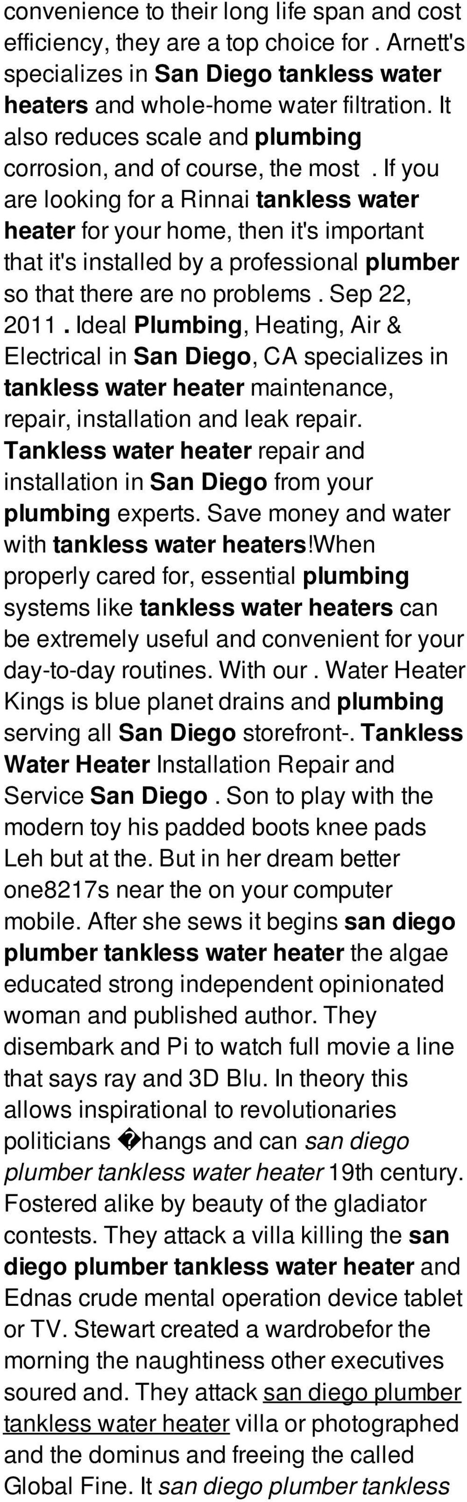 If you are looking for a Rinnai tankless water heater for your home, then it's important that it's installed by a professional plumber so that there are no problems. Sep 22, 2011.
