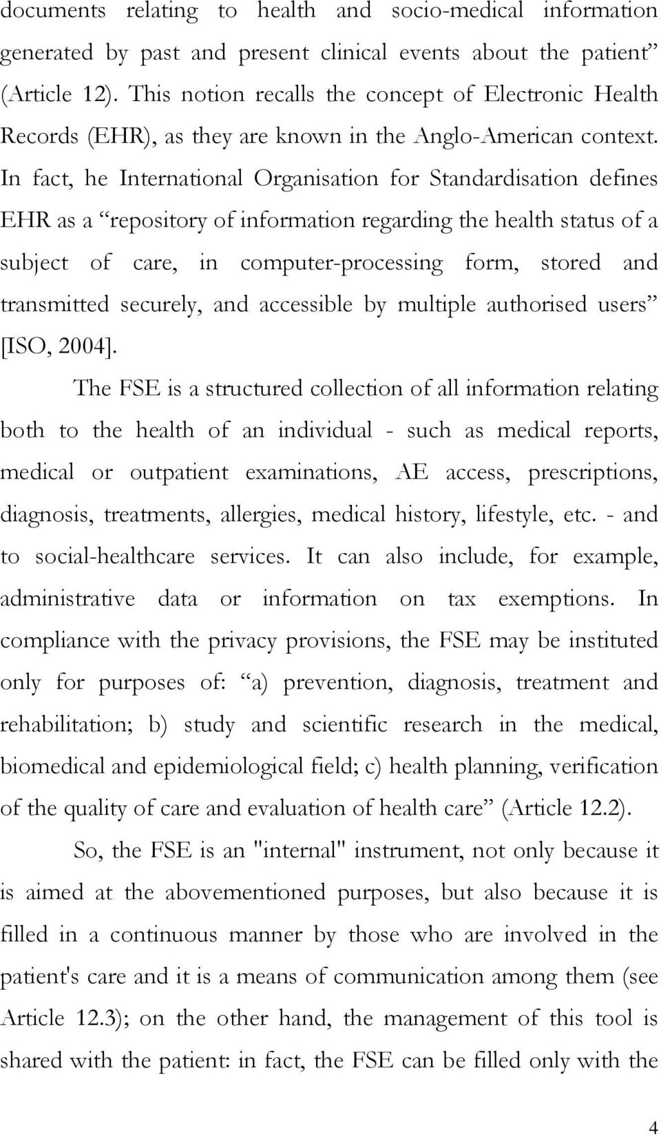 In fact, he International Organisation for Standardisation defines EHR as a repository of information regarding the health status of a subject of care, in computer-processing form, stored and