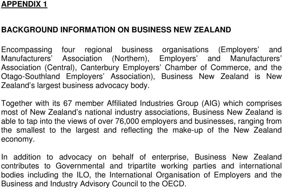 Together with its 67 member Affiliated Industries Group (AIG) which comprises most of New Zealand s national industry associations, Business New Zealand is able to tap into the views of over 76,000