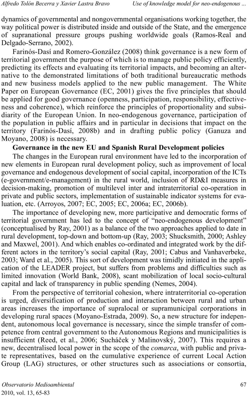 Farinós-Dasí and Romero-González (2008) think governance is a new form of territorial government the purpose of which is to manage public policy efficiently, predicting its effects and evaluating its