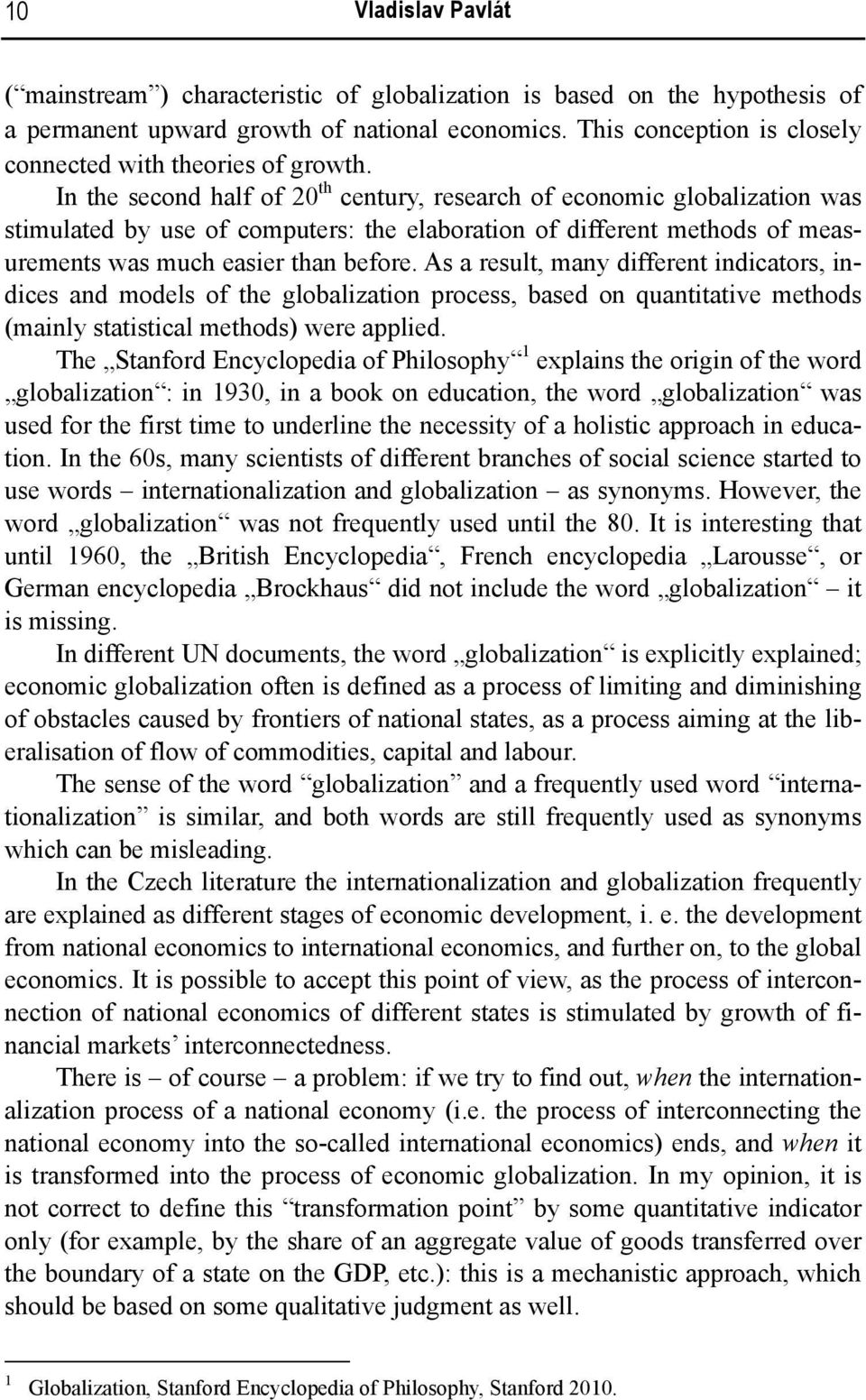In the second half of 20 th century, research of economic globalization was stimulated by use of computers: the elaboration of different methods of measurements was much easier than before.