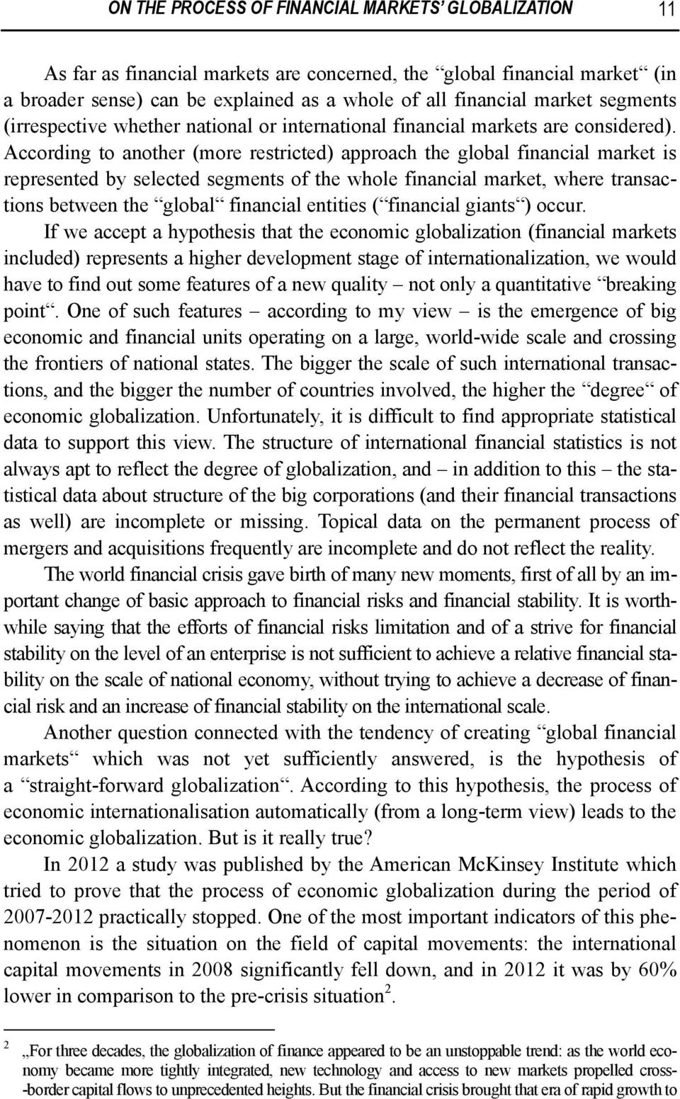 According to another (more restricted) approach the global financial market is represented by selected segments of the whole financial market, where transactions between the global financial entities