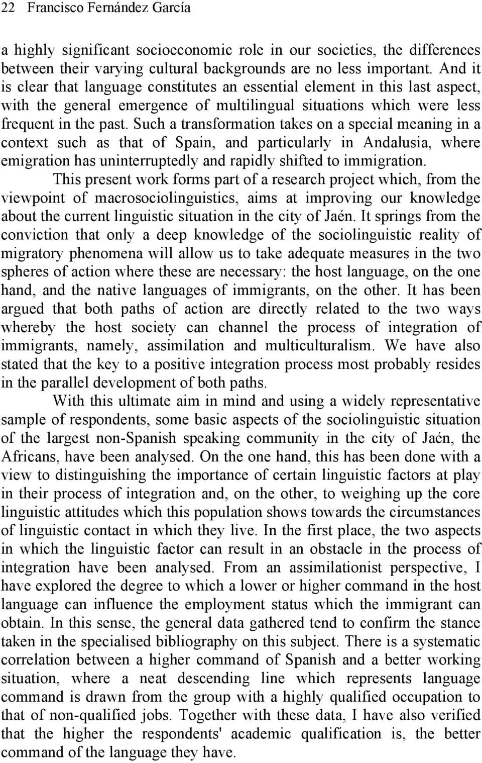 Such a transformation takes on a special meaning in a context such as that of Spain, and particularly in Andalusia, where emigration has uninterruptedly and rapidly shifted to immigration.