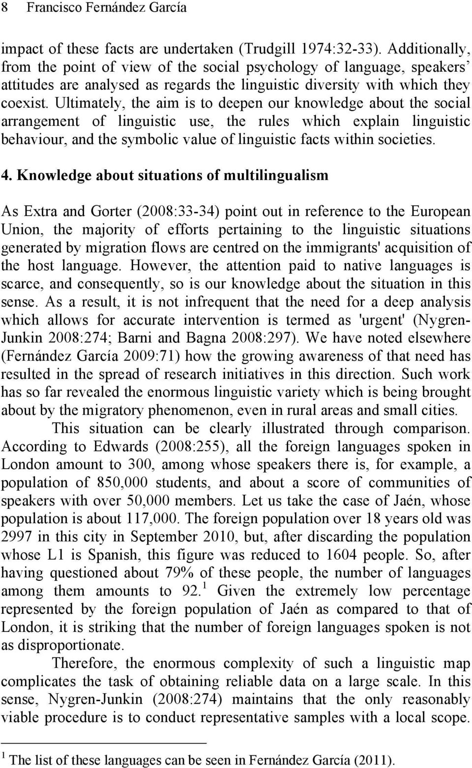 Ultimately, the aim is to deepen our knowledge about the social arrangement of linguistic use, the rules which explain linguistic behaviour, and the symbolic value of linguistic facts within