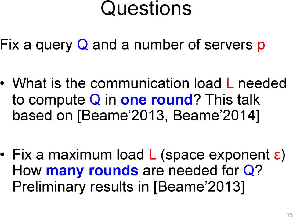 This talk based on [Beame 2013, Beame 2014] Fix a maximum load L