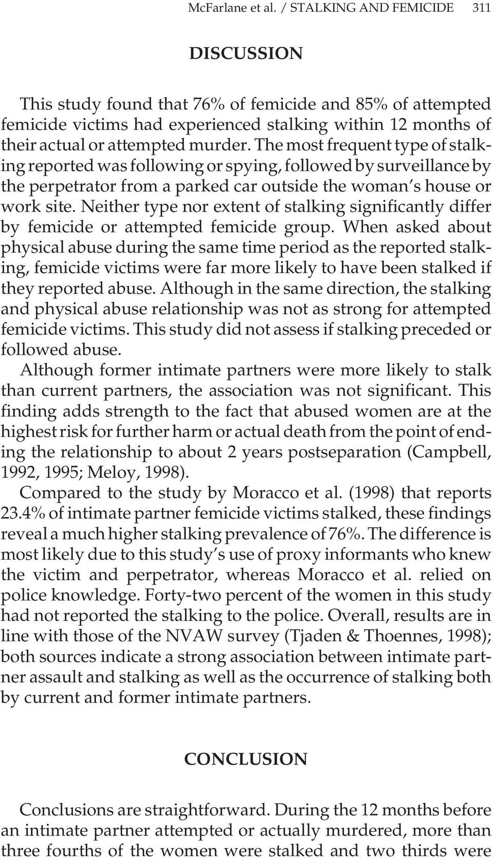 The most frequent type of stalking reported was following or spying, followed by surveillance by the perpetrator from a parked car outside the woman s house or work site.
