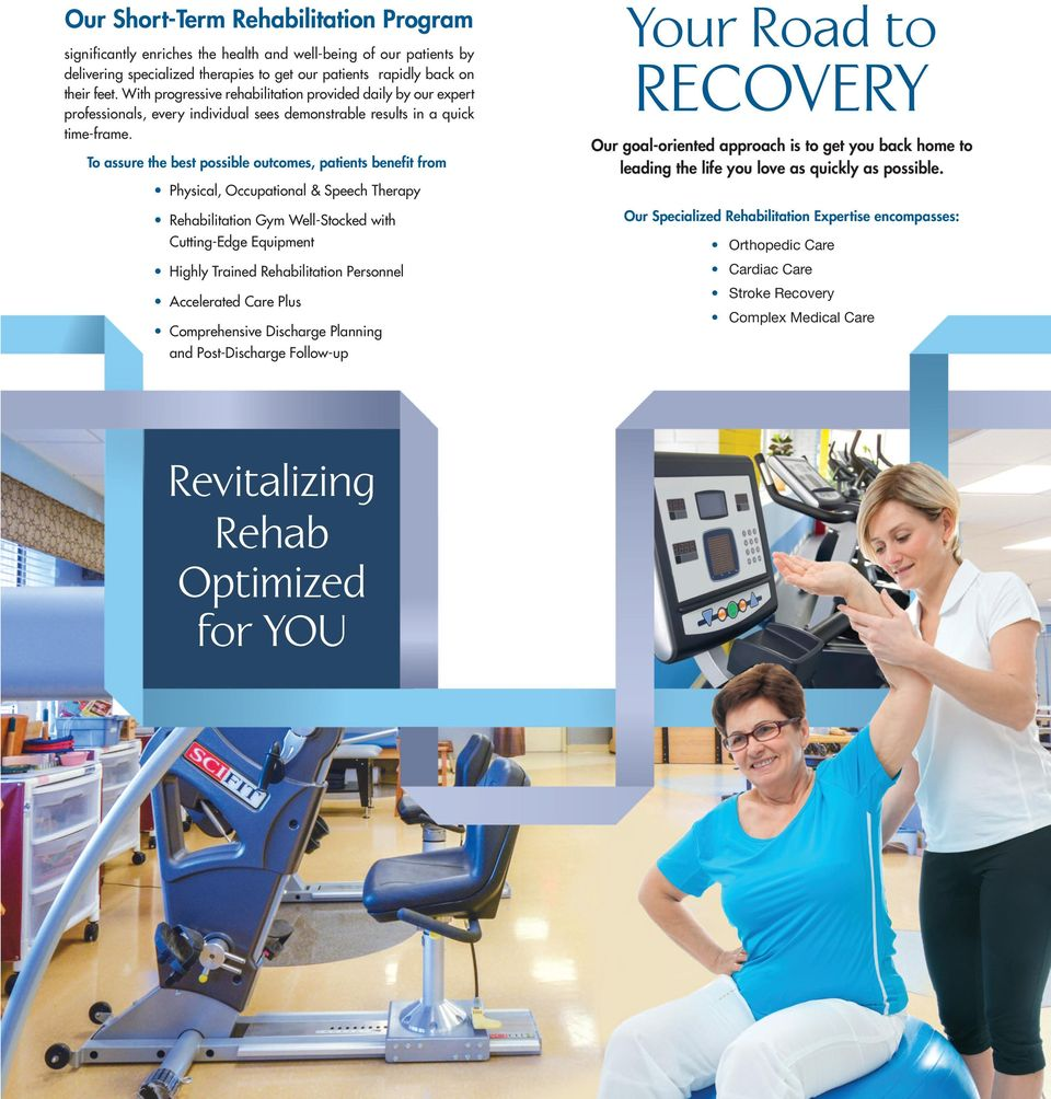 To assure the best possible outcomes, patients benefit from Physical, Occupational & Speech Therapy Rehabilitation Gym Well-Stocked with Cutting-Edge Equipment Highly Trained Rehabilitation Personnel