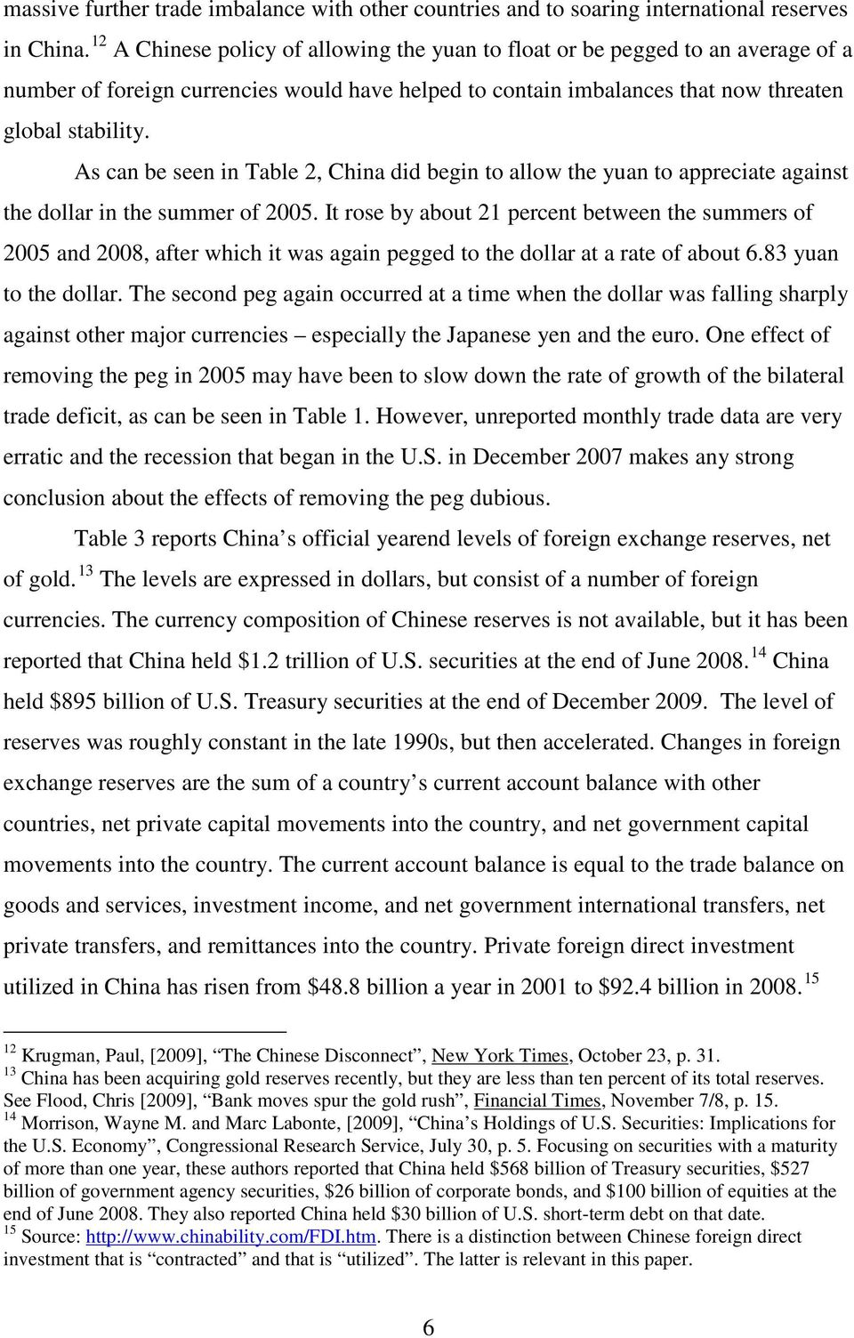 As can be seen in Table 2, China did begin to allow the yuan to appreciate against the dollar in the summer of 2005.