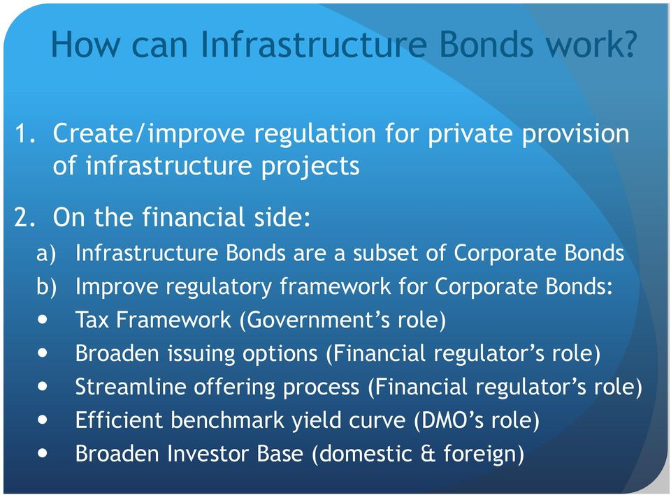 Corporate Bonds: Tax Framework (Government s role) Broaden issuing options (Financial regulator s role) Streamline