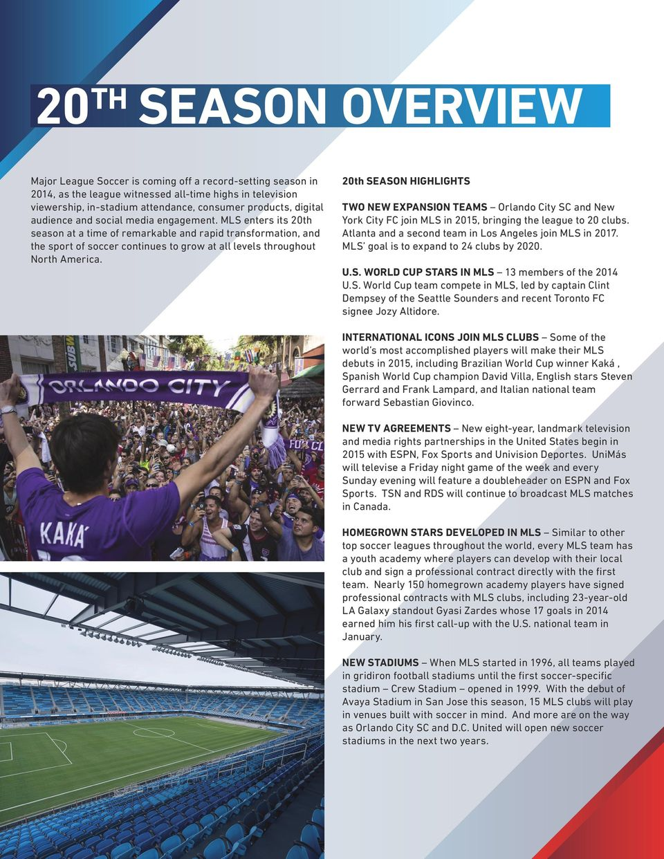 MLS enters its 20th season at a time of remarkable and rapid transformation, and the sport of soccer continues to grow at all levels throughout North America.