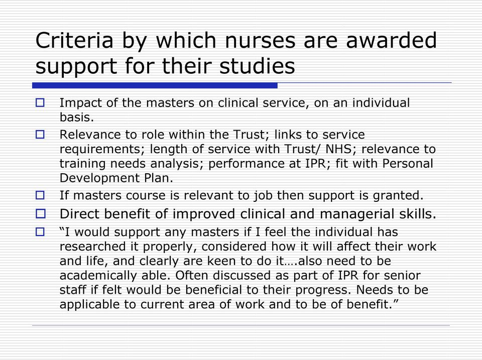 If masters course is relevant to job then support is granted. Direct benefit of improved clinical and managerial skills.