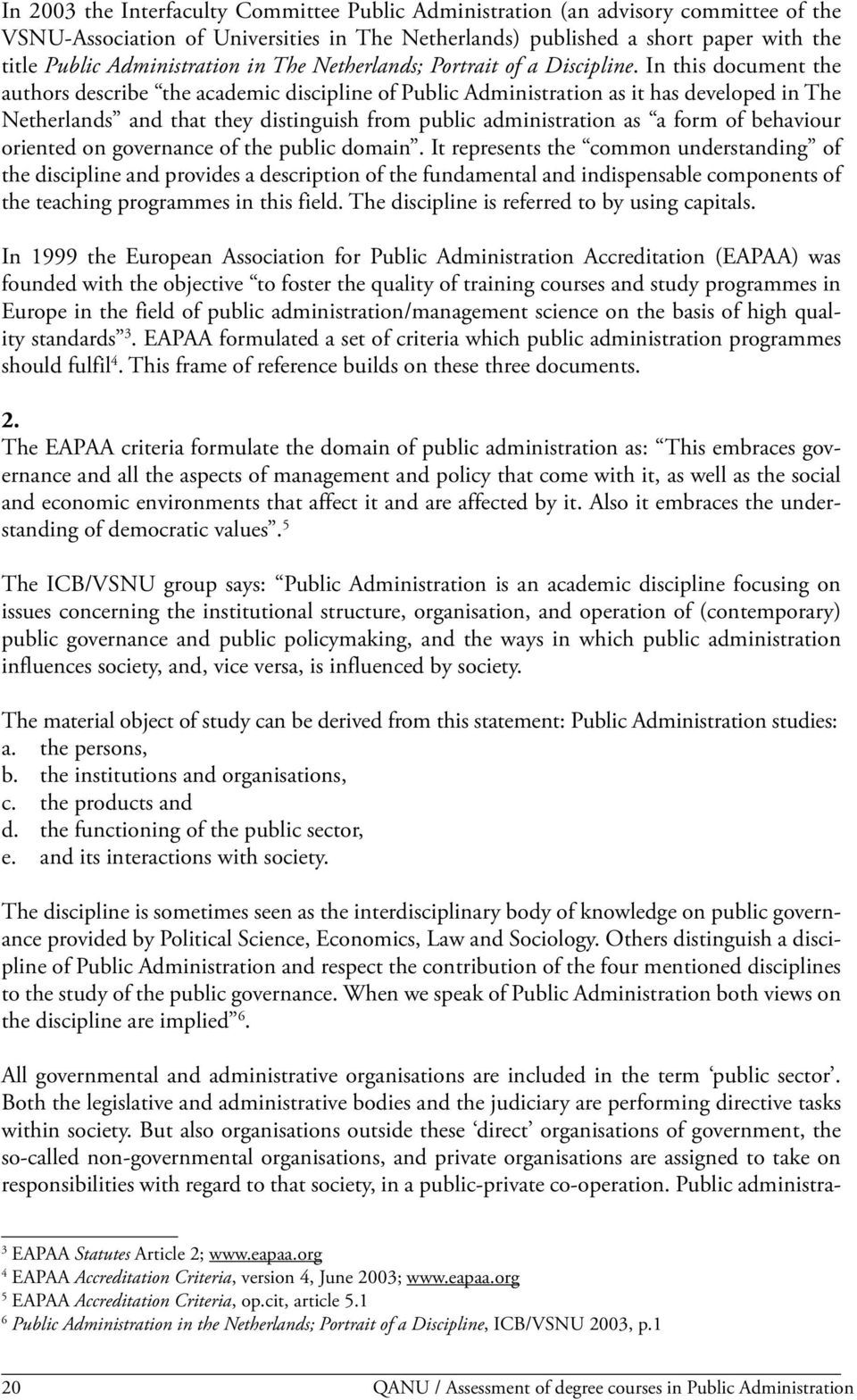 In this document the authors describe the academic discipline of Public Administration as it has developed in The Netherlands and that they distinguish from public administration as a form of