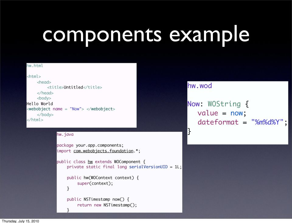 "</html> hw.java hw.wod Now: WOString { value = now; dateformat = ""%m%d%y""; } package your.app.components; import com."