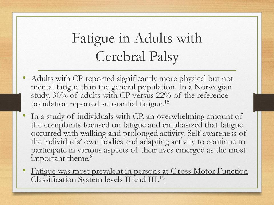 15 In a study of individuals with CP, an overwhelming amount of the complaints focused on fatigue and emphasized that fatigue occurred with walking and prolonged activity.