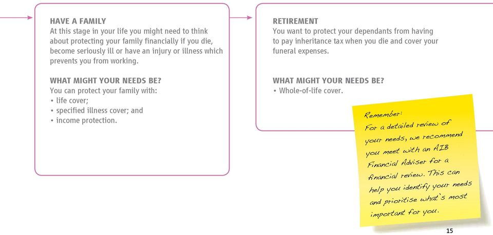 RETIREMENT You want to protect your dependants from having to pay inheritance tax when you die and cover your funeral expenses. WHAT MIGHT YOUR NEEDS BE? Whole-of-life cover.