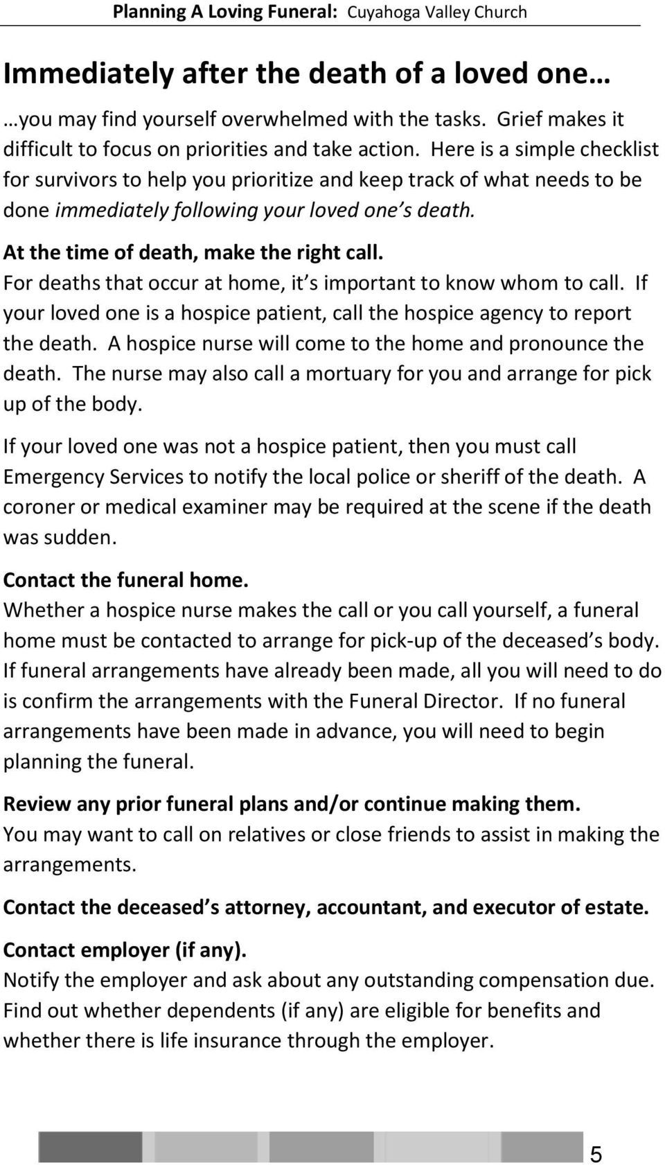 For deaths that occur at home, it s important to know whom to call. If your loved one is a hospice patient, call the hospice agency to report the death.