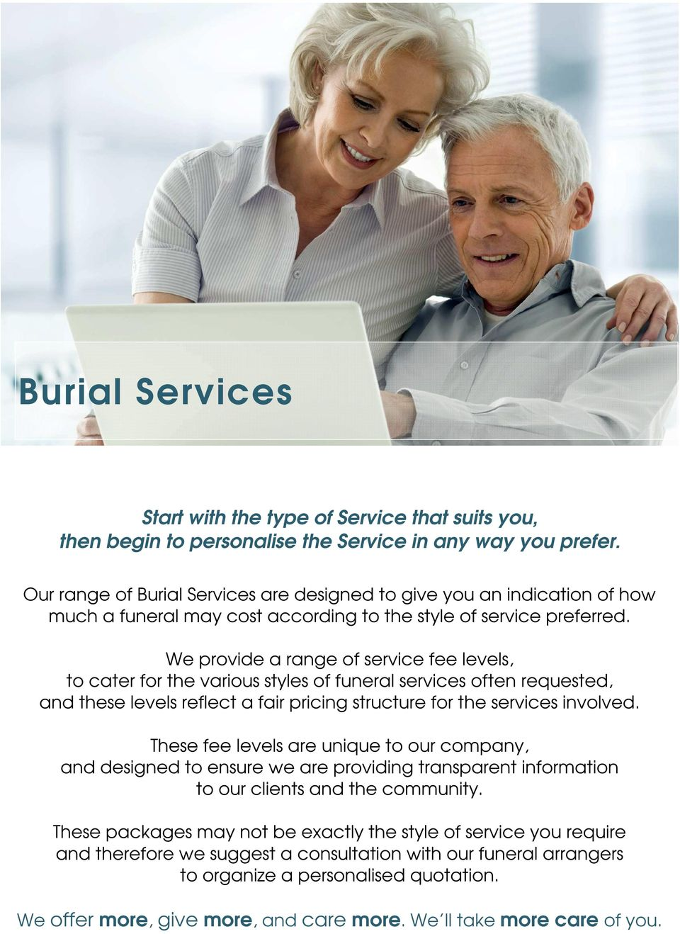 We provide a range of service fee levels, to cater for the various styles of funeral services often requested, and these levels reflect a fair pricing structure for the services involved.