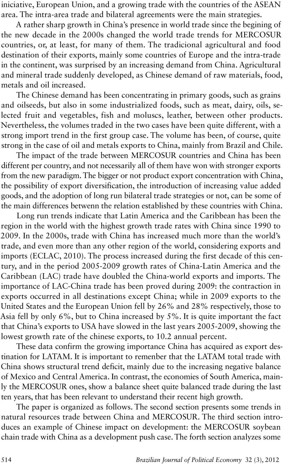 The tradicional agricultural and food destination of their exports, mainly some countries of Europe and the intra-trade in the continent, was surprised by an increasing demand from China.