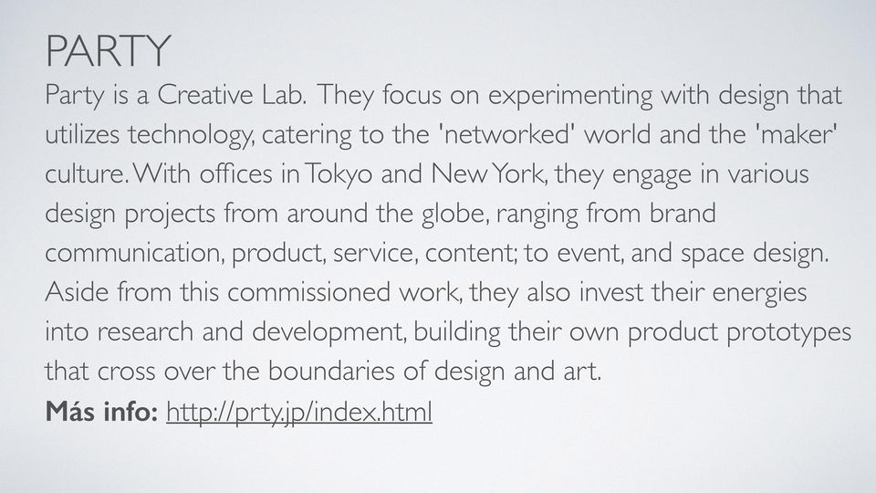 With offices in Tokyo and New York, they engage in various design projects from around the globe, ranging from brand communication, product,