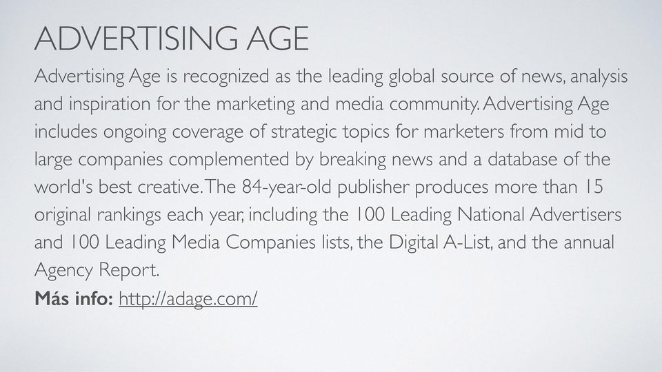 Advertising Age includes ongoing coverage of strategic topics for marketers from mid to large companies complemented by breaking news and a