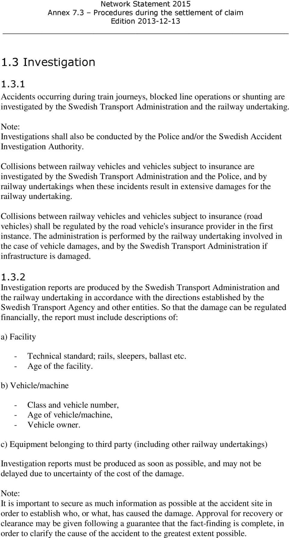 Collisions between railway vehicles and vehicles subject to insurance are investigated by the Swedish Transport Administration and the Police, and by railway undertakings when these incidents result