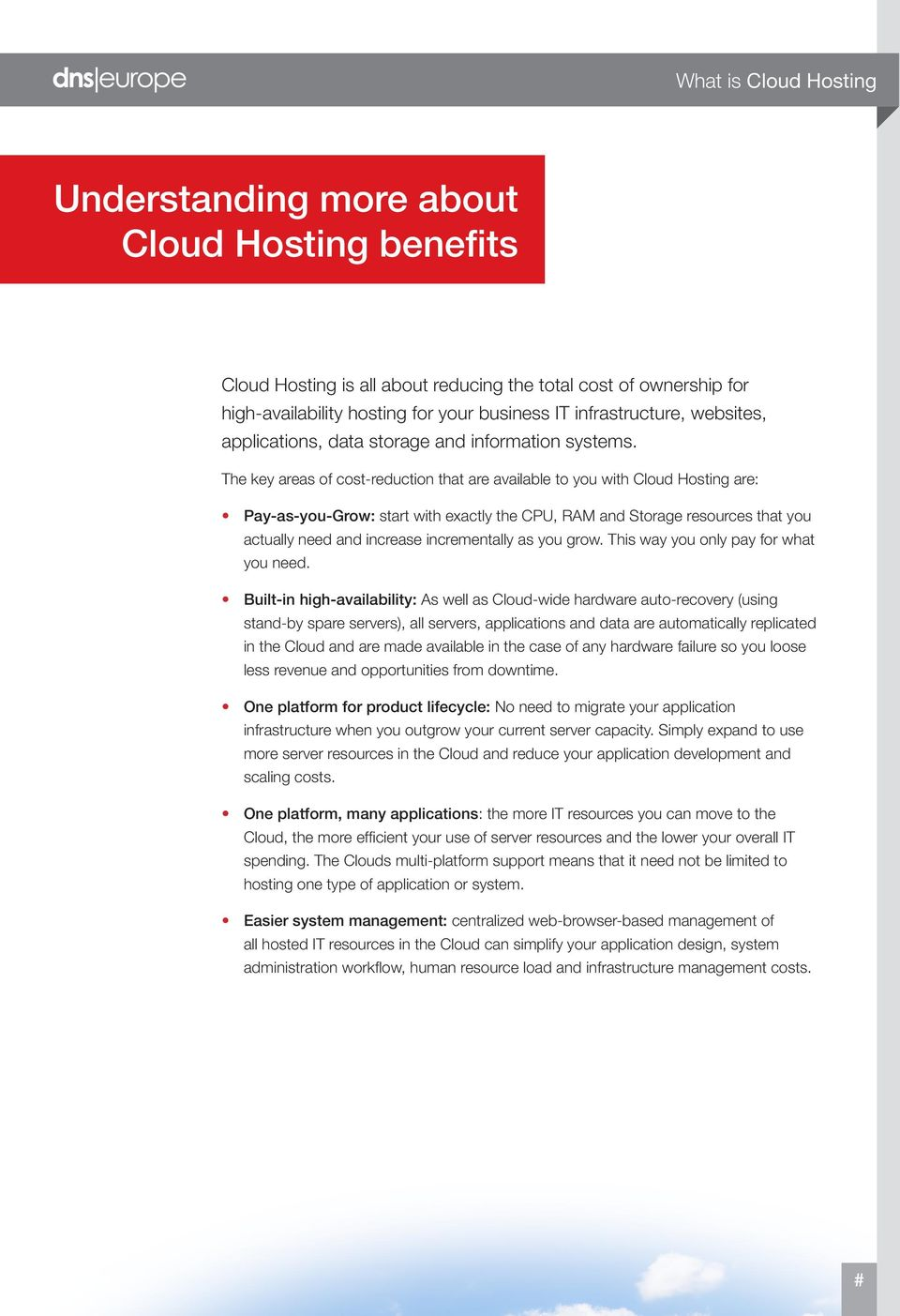 The key areas of cost-reduction that are available to you with Cloud Hosting are: Pay-as-you-Grow: start with exactly the CPU, RAM and Storage resources that you actually need and increase