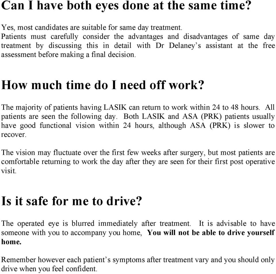 How much time do I need off work? The majority of patients having LASIK can return to work within 24 to 48 hours. All patients are seen the following day.