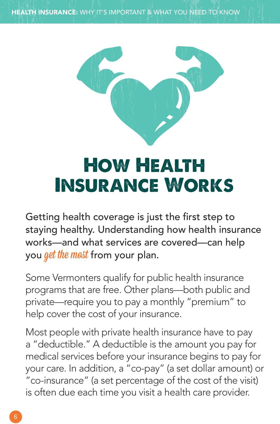 Other plans both public and private require you to pay a monthly premium to help cover the cost of your insurance. Most people with private health insurance have to pay a deductible.