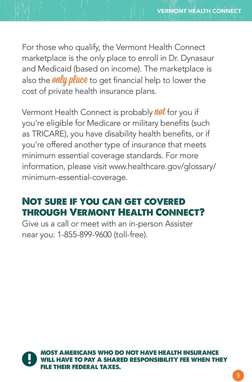 Vermont Health Connect is probably not for you if you re eligible for Medicare or military benefits (such as TRICARE), you have disability health benefits, or if you re offered another type of