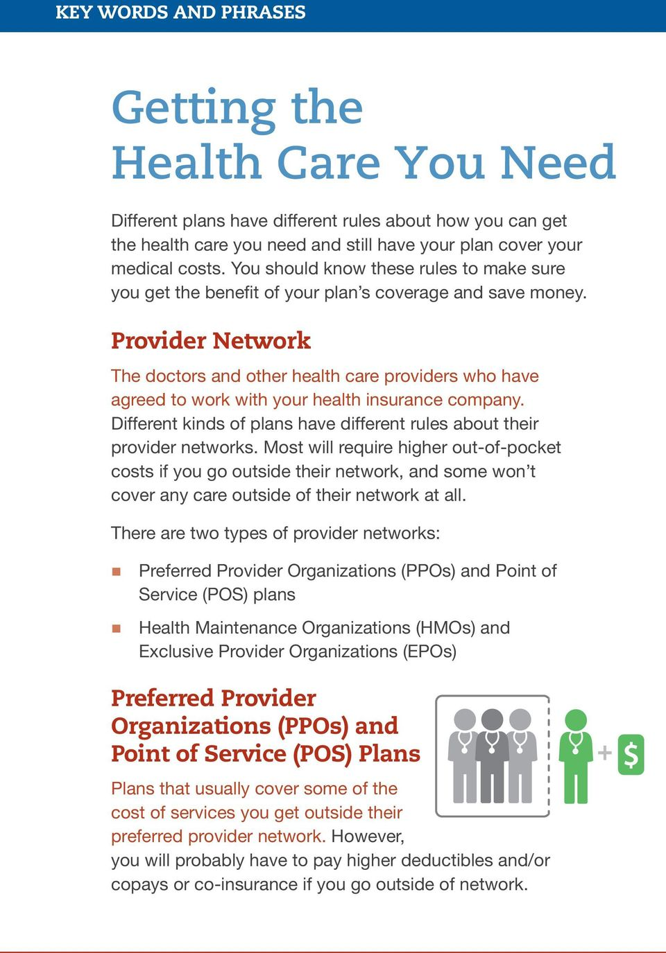 Provider Network The doctors and other health care providers who have agreed to work with your health insurance company. Different kinds of plans have different rules about their provider networks.