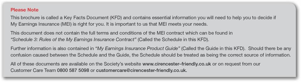 This document does not contain the full terms and conditions of the MEI contract which can be found in Schedule 3: Rules of the My Earnings Insurance Contract (Called the Schedule in this KFD).