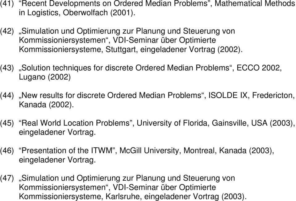 (43) Solution techniques for discrete Ordered Median Problems, ECCO 2002, Lugano (2002) (44) New results for discrete Ordered Median Problems, ISOLDE IX, Fredericton, Kanada (2002).